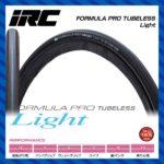 扱いやすさと耐パンク性が向上した最軽量・最速のロードチューブレスタイヤ♪<br>IRC(アイアールシー) FORMULA PRO TUBELESS Light フォーミュラプロ チューブレスライト チューブレスタイヤ